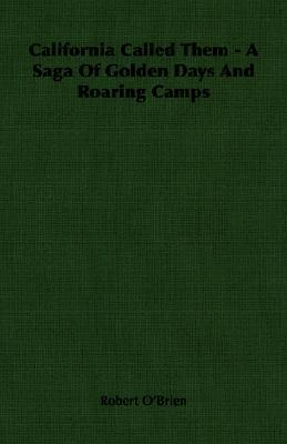 California Called Them: A Saga Of Golden Days And Roaring Camps  by  Robert OBrien