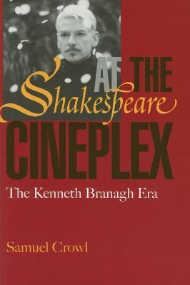 Shakespeare at the Cineplex: The Kenneth Branagh Era  by  Samuel Crowl