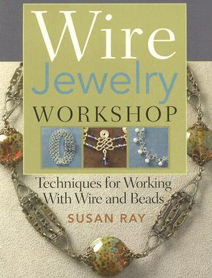 Wire Jewelry Workshop: Techniques for Working with Wire and Beads Susan Ray