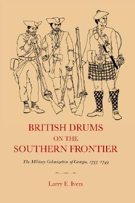 British Drums on the Southern Frontier: The Military Colonization of Georgia, 1733-1749 Larry E. Ivers