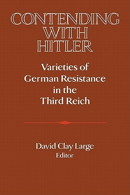 Contending with Hitler: Varieties of German Resistance in the Third Reich  by  David Clay Large
