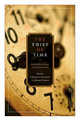 The Thief of Time: Philosophical Essays on Procrastination Chrisoula Andreou