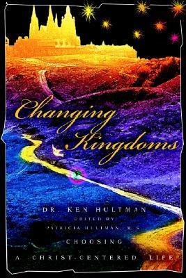 Changing Kingdoms: Choosing a Christ-Centered Life  by  Ken Hultman