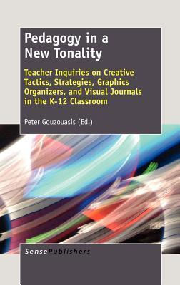 Pedagogy in a New Tonality: Teacher Inquiries on Creative Tactics, Strategies, Graphics Organizers, and Visual Journals in the K-12 Classroom  by  Peter Gouzouasis
