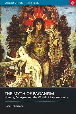The Myth of Paganism: Nonnus, Dionysus and the World of Late Antiquity  by  Robert Shorrock
