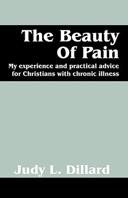 The Beauty of Pain: My Experience and Practical Advice for Christians with Chronic Illness  by  Judy L Dilllard