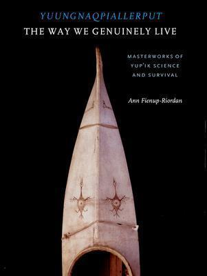 Yuungnaqpiallerput/The Way We Genuinely Live: Masterworks of Yupik Science and Survival Ann Fienup-Riordan