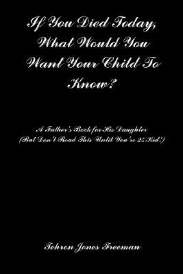 If You Died Today, What Would You Want Your Child to Know?: A Fathers Book for His Daughter (But Dont Read This Until Youre 25 Kid!)  by  Tehron , Jones Freeman
