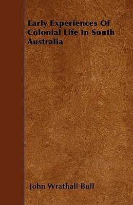 Early Experiences of Colonial Life in South Australia  by  John Wrathall Bull