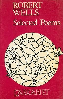 Robert Wells: Selected Poems Robert Wells