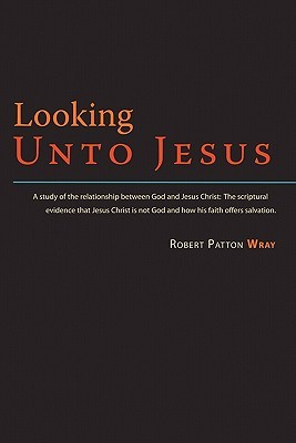 Looking Unto Jesus - A Study of the Relationship Between God and The Lord Jesus Christ Robert Patton Wray