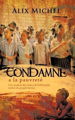 Condamne a la Pauvrete: Une Analyse Des Causes de LEffroyable Misere Du Peuple Haitien  by  Alix Michel