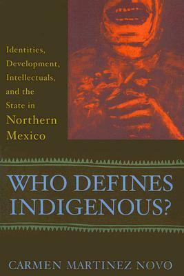 Who Defines Indigenous?: Identities, Development, Intellectuals, and the State in Northern Mexico Carmen Martinez Novo