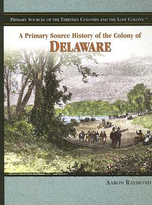 A Primary Source History Of The Colony Of Delaware  by  Aaron Raymond
