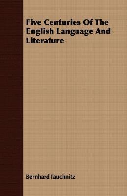 Five Centuries of the English Language and Literature  by  BERNHARD TAUCHNITZ