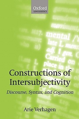 Constructions of Intersubjectivity: Discourse, Syntax, and Cognition Arie Verhagen