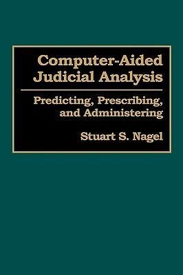 Computer-Aided Judicial Analysis: Predicting, Prescribing, and Administering Stuart S. Nagel