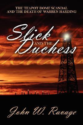 Slick and the Duchess: The Teapot Dome Scandal and the Death of Warren Harding John W. Ravage