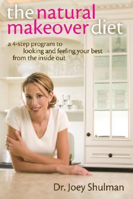 The Natural Makeover Diet: A 4-Step Program to Looking and Feeling Your Best from the Inside Out  by  Joey Shulman
