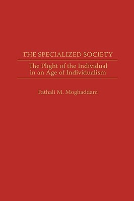 The Specialized Society: The Plight of the Individual in an Age of Individualism Fathali M. Moghaddam
