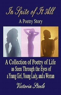 In Spite of It All: A Poetry Story: A Collection of Poetry of Life as Seen Through the Eyes of a Young Girl, Young Lady, and a Woman Victoria Steele