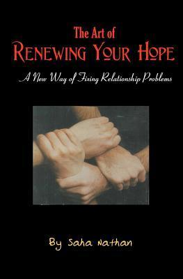 The Art of Renewing Your Hope: Practical Strategies for Overcoming Real-Life Relationship Challenges Saha Nathan