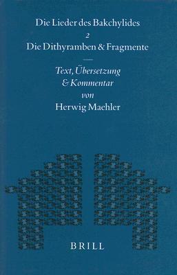 Die Lieder Des Bakchylides, Zweiter Teil: Die Dithyramben Und Fragmente Herwig Maehler