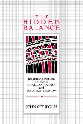 The Hidden Balance: Religion and the Social Theories of Charles Chauncy and Jonathan Mayhew  by  John Corrigan