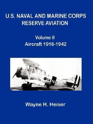 U.S. Naval and Marine Corps Reserve Aviation, Volume II, Aircraft 1916-1942  by  Wayne H. Heiser