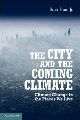The City and the Coming Climate: Climate Change in the Places We Live Brian Stone Jr.