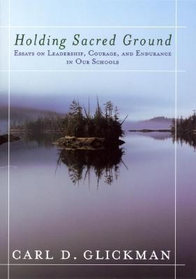 Holding Sacred Ground: Essays on Leadership, Courage, and Endurance in Our Schools  by  Carl D. Glickman