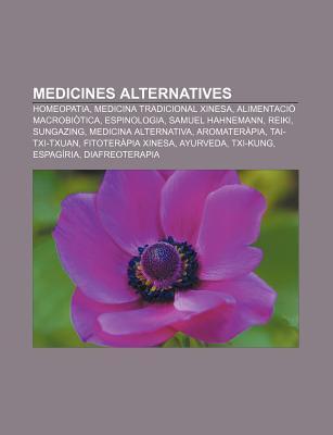Medicines Alternatives: Homeopatia, Medicina Tradicional Xinesa, Alimentaci Macrobi Tica, Espinologia, Samuel Hahnemann, Reiki, Sungazing Source Wikipedia