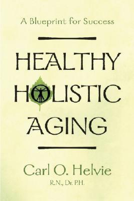 Healthy Holistic Aging: A Blueprint for Success Carl O. Helvie