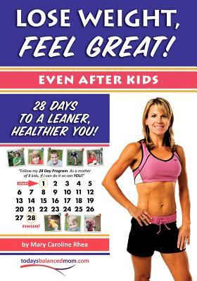 Lose Weight, Feel Great! (Even After Kids): 28 Days to a Leaner, Healthier You!  by  Mary Caroline Rhea