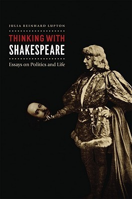 Thinking with Shakespeare: Essays on Politics and Life  by  Julia Reinhard Lupton