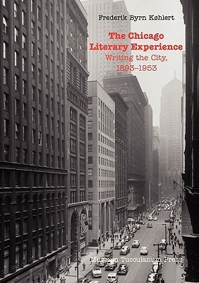 The Chicago Literary Experience: Writing the City, 1893-1953  by  Frederik Byrn K. Hlert