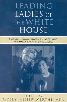 Leading Ladies of the White House: Communication Strategies of Notable Twentieth-Century First Ladies Molly Meijer Wertheimer