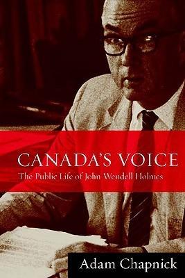 Canadas Voice: The Public Life of John Wendell Holmes Adam Chapnick