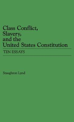 Class Conflict, Slavery and the United States Constitution: Ten Essays  by  Staughton Lynd
