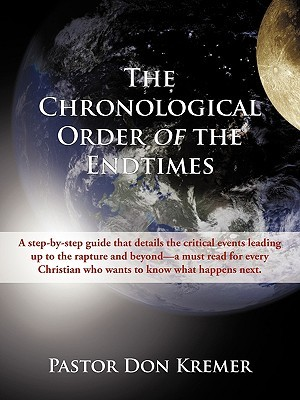 The Chronological Order of the End Times: A Step-By-Step Guide That Details the Critical Events Leading Up to the Rapture and Beyond-A Must Read for Every Christian Who Wants to Know What Happens Next.  by  Don Kremer
