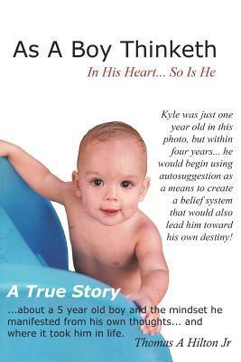As a Boy Thinketh: A True Story of a Young Boys Belief System Thomas A. Hilton Jr.