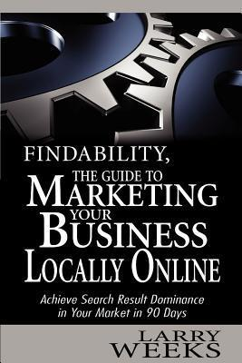 Findability, the Guide to Marketing Your Business Locally Online: Achieve Search Result Dominance in Your Market in 90 Days  by  Larry Weeks