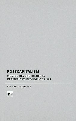 Postcapitalism: Moving Beyond Ideology in Americas Economic Crises  by  Raphael Sassower