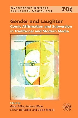 Gender and Laughter: Comic Affirmation and Subversion in Traditional and Modern Media  by  Gaby Pailer