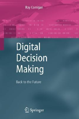 Digital Decision Making: Back to the Future  by  Ray Corrigan