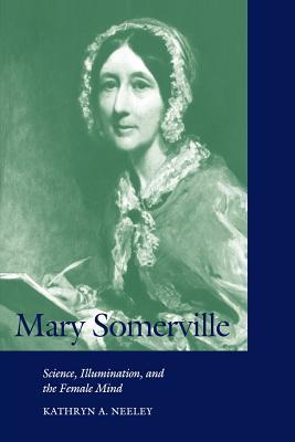 Mary Somerville: Science, Illumination, and the Female Mind Kathryn A. Neeley