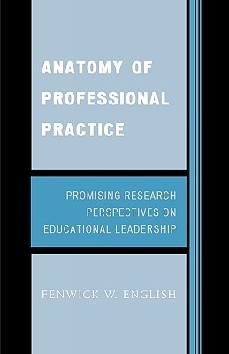Anatomy of Professional Practice: Promising Research Perspectives on Educational Leadership  by  Fenwick W. English