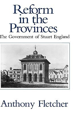 Reform in the Provinces: The Government of Stuart England Anthony Fletcher