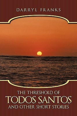 The Threshold of Todos Santos and Other Short Stories Darryl Franks