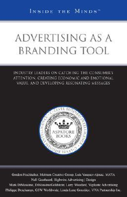 Advertising as a Branding Tool: Industry Leaders on Catching the Consumers Attention, Creating Economic and Emotional Value, and Developing Resonating Messages  by  Aspatore Books